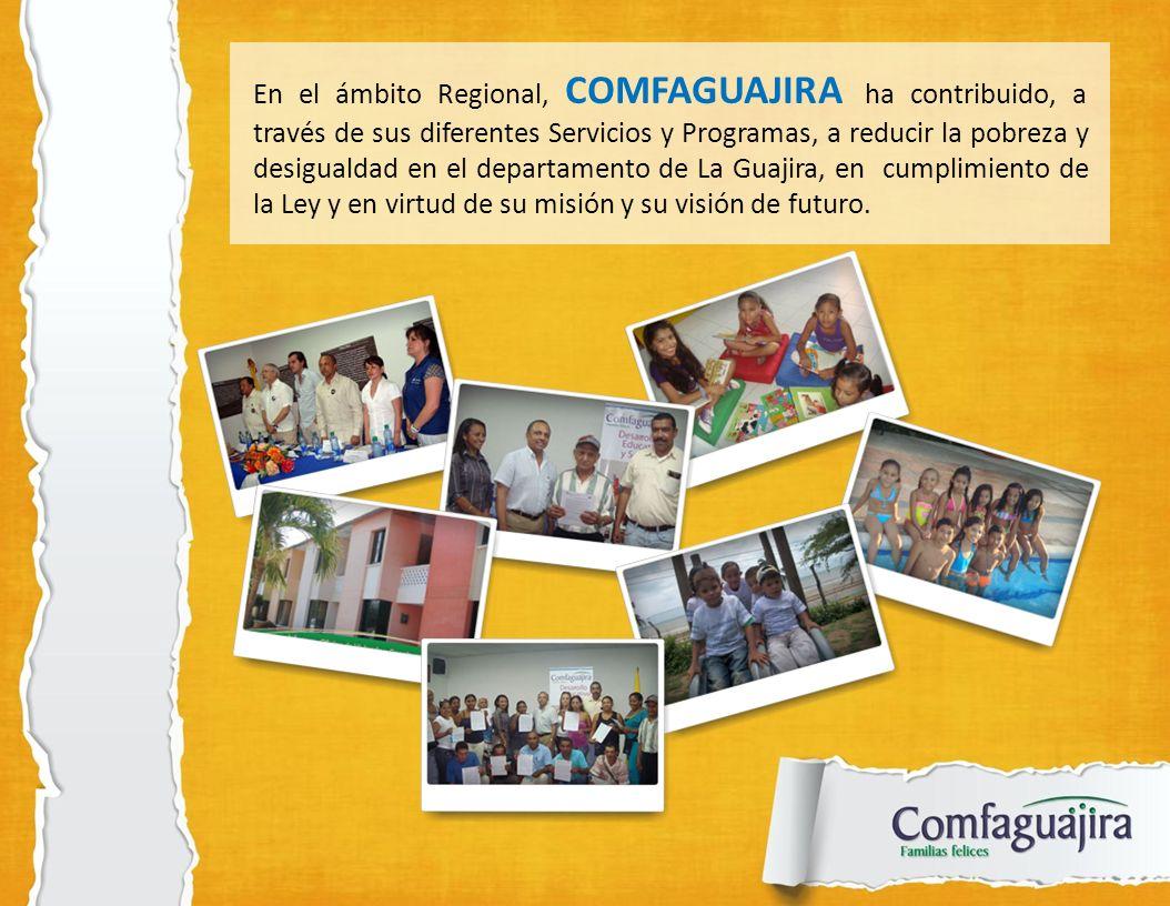 En el ámbito Regional, COMFAGUAJIRA ha contribuido, a través de sus diferentes Servicios y Programas, a reducir la pobreza y desigualdad en el departamento de La Guajira, en cumplimiento de la Ley y en virtud de su misión y su visión de futuro.