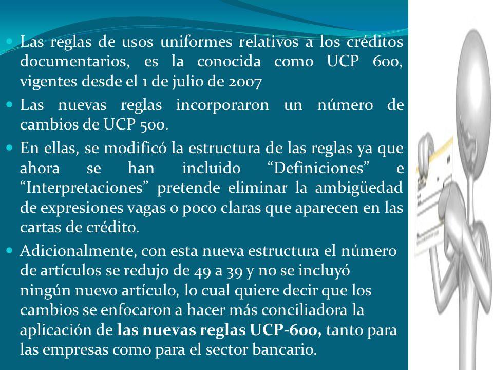 Las reglas de usos uniformes relativos a los créditos documentarios, es la conocida como UCP 600, vigentes desde el 1 de julio de 2007