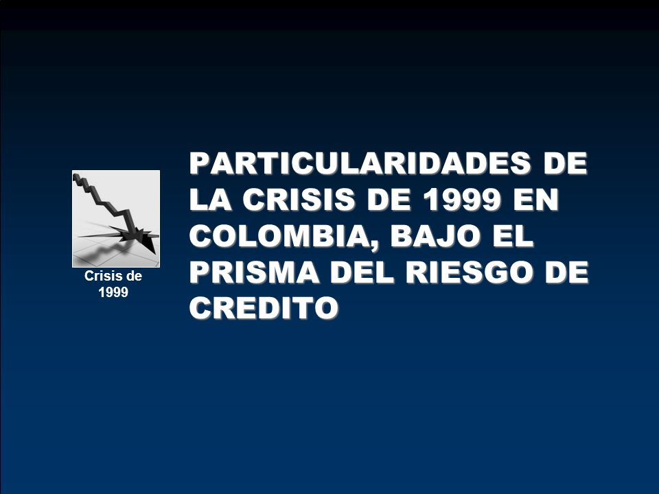 PARTICULARIDADES DE LA CRISIS DE 1999 EN COLOMBIA, BAJO EL PRISMA DEL RIESGO DE CREDITO