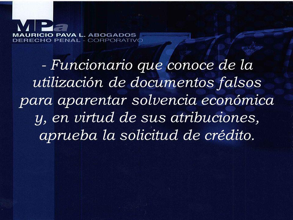 - Funcionario que conoce de la utilización de documentos falsos para aparentar solvencia económica y, en virtud de sus atribuciones, aprueba la solicitud de crédito.