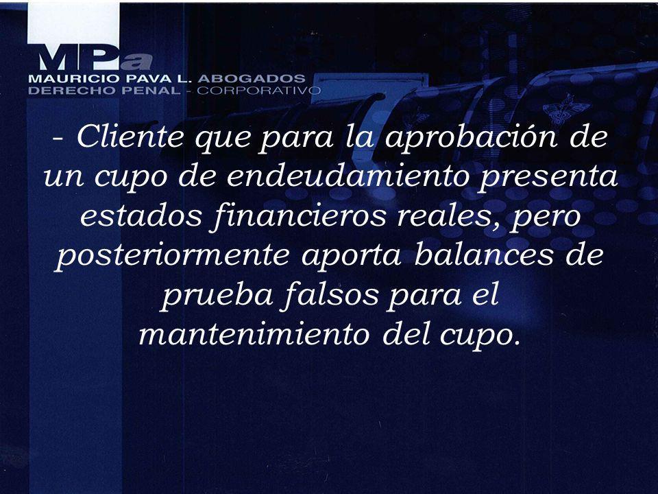 - Cliente que para la aprobación de un cupo de endeudamiento presenta estados financieros reales, pero posteriormente aporta balances de prueba falsos para el mantenimiento del cupo.