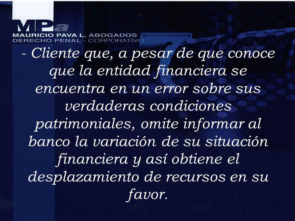 - Cliente que, a pesar de que conoce que la entidad financiera se encuentra en un error sobre sus verdaderas condiciones patrimoniales, omite informar al banco la variación de su situación financiera y así obtiene el desplazamiento de recursos en su favor.