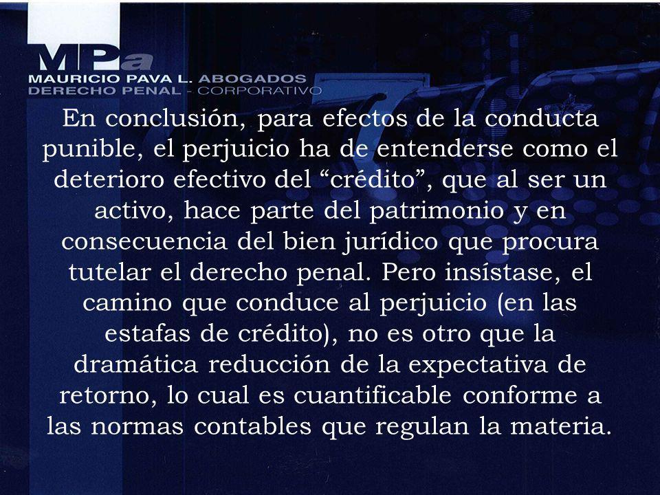En conclusión, para efectos de la conducta punible, el perjuicio ha de entenderse como el deterioro efectivo del crédito , que al ser un activo, hace parte del patrimonio y en consecuencia del bien jurídico que procura tutelar el derecho penal.