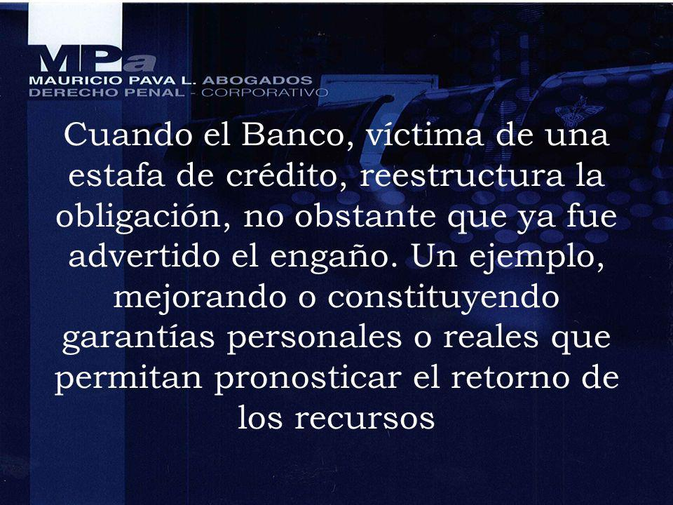 Cuando el Banco, víctima de una estafa de crédito, reestructura la obligación, no obstante que ya fue advertido el engaño.