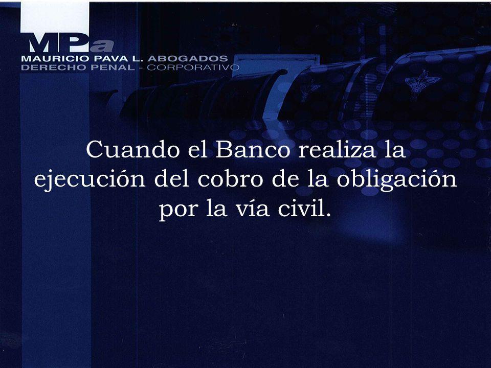 Cuando el Banco realiza la ejecución del cobro de la obligación por la vía civil.