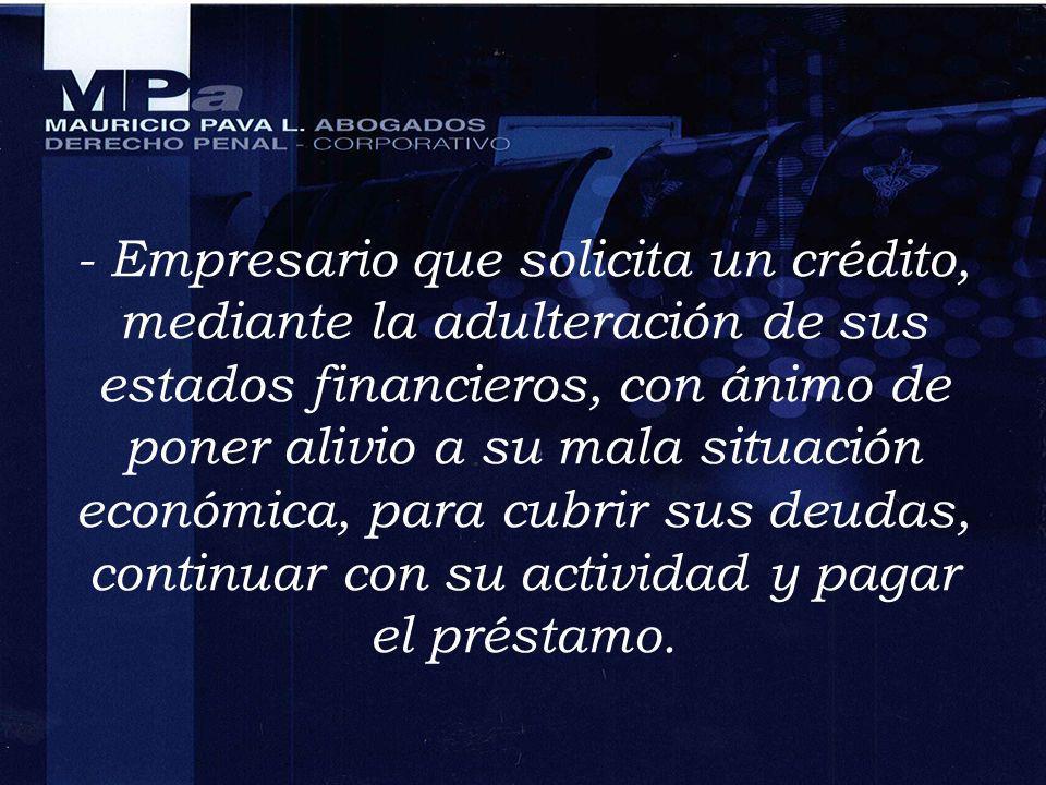 - Empresario que solicita un crédito, mediante la adulteración de sus estados financieros, con ánimo de poner alivio a su mala situación económica, para cubrir sus deudas, continuar con su actividad y pagar el préstamo.