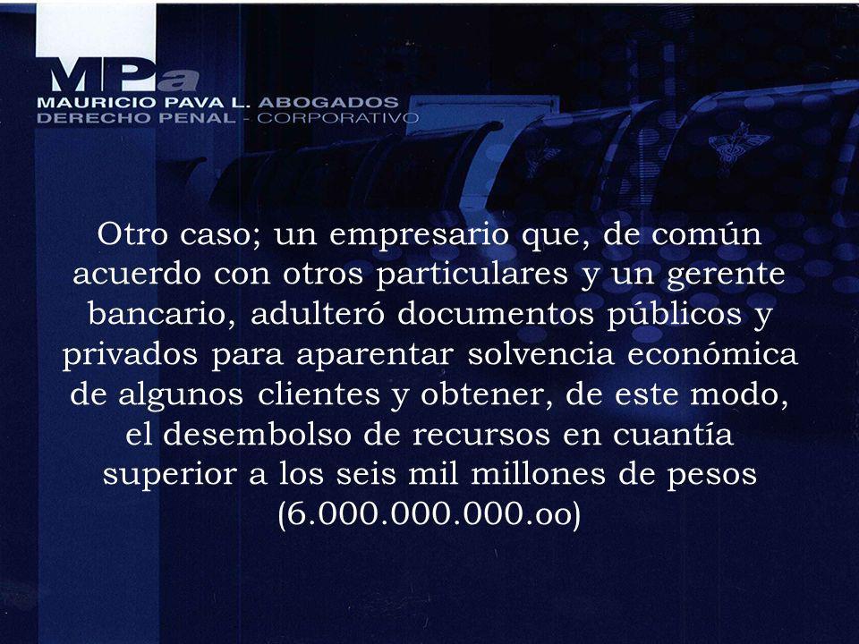 Otro caso; un empresario que, de común acuerdo con otros particulares y un gerente bancario, adulteró documentos públicos y privados para aparentar solvencia económica de algunos clientes y obtener, de este modo, el desembolso de recursos en cuantía superior a los seis mil millones de pesos (6.000.000.000.oo)