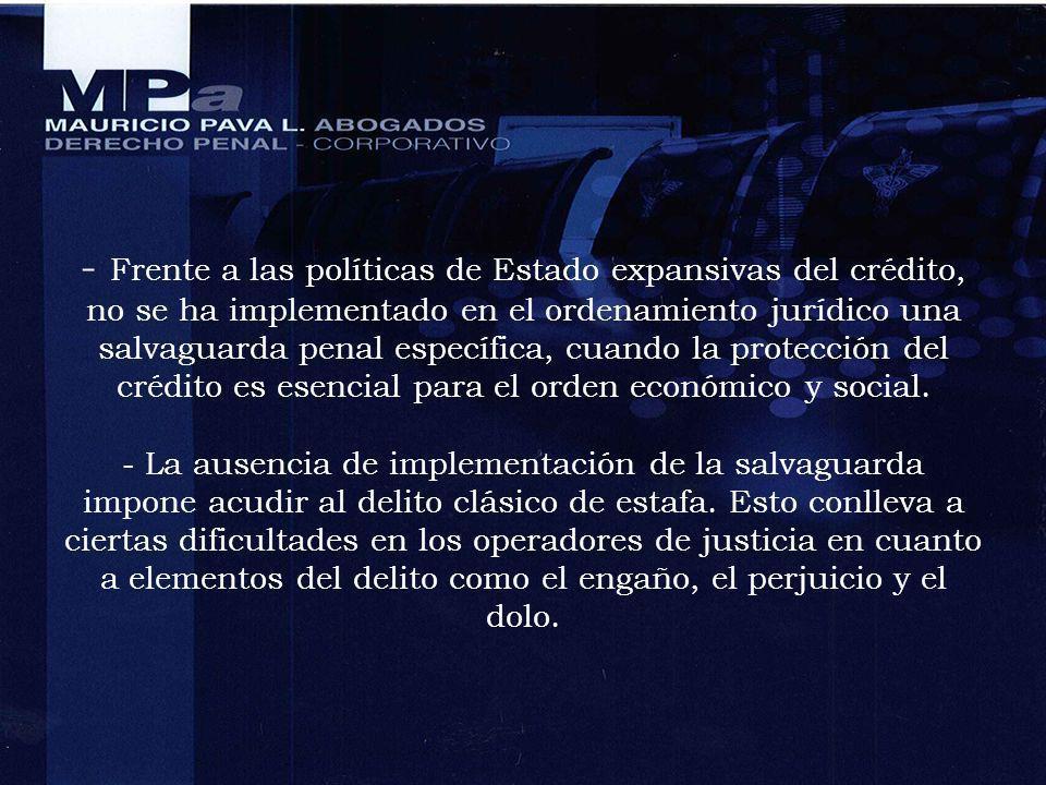 - Frente a las políticas de Estado expansivas del crédito, no se ha implementado en el ordenamiento jurídico una salvaguarda penal específica, cuando la protección del crédito es esencial para el orden económico y social.