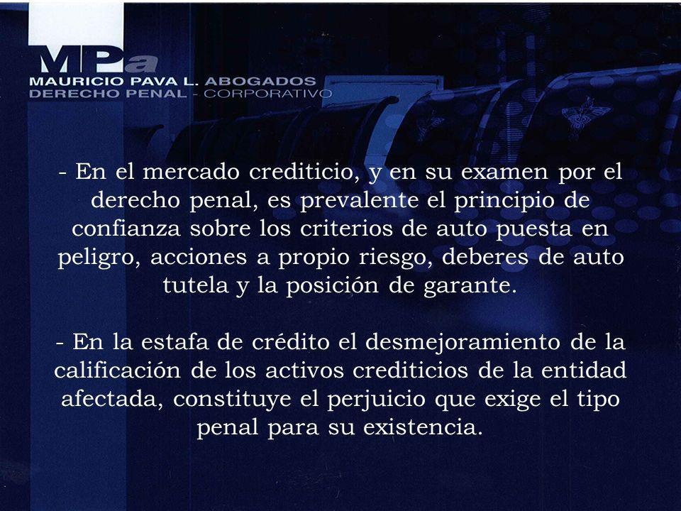 - En el mercado crediticio, y en su examen por el derecho penal, es prevalente el principio de confianza sobre los criterios de auto puesta en peligro, acciones a propio riesgo, deberes de auto tutela y la posición de garante.
