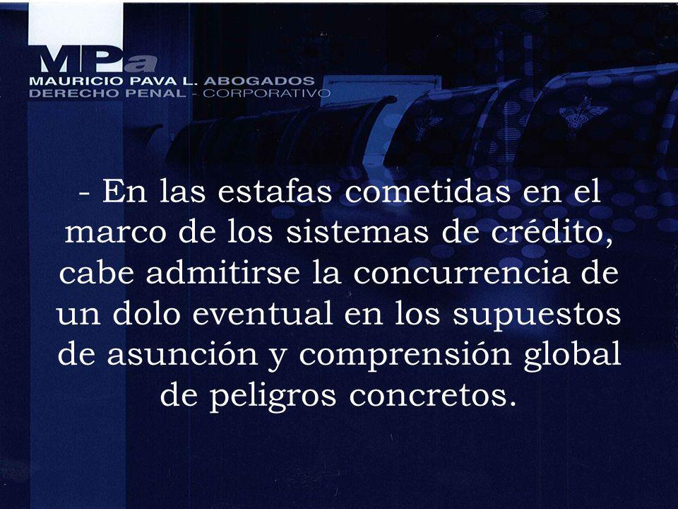 - En las estafas cometidas en el marco de los sistemas de crédito, cabe admitirse la concurrencia de un dolo eventual en los supuestos de asunción y comprensión global de peligros concretos.