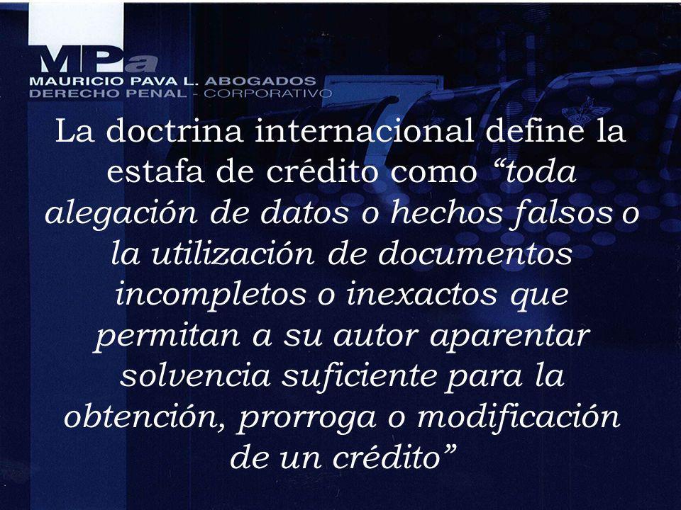 La doctrina internacional define la estafa de crédito como toda alegación de datos o hechos falsos o la utilización de documentos incompletos o inexactos que permitan a su autor aparentar solvencia suficiente para la obtención, prorroga o modificación de un crédito