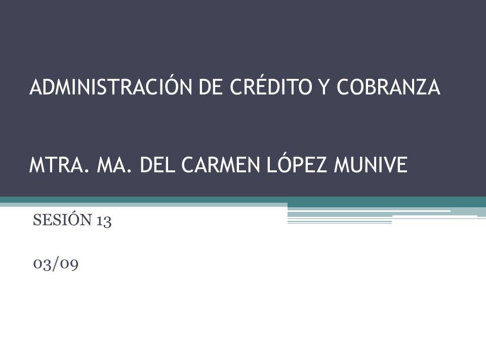 ADMINISTRACIÓN DE CRÉDITO Y COBRANZA MTRA. MA. DEL CARMEN LÓPEZ MUNIVE