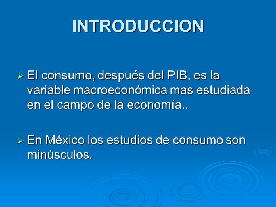 INTRODUCCION El consumo, después del PIB, es la variable macroeconómica mas estudiada en el campo de la economía..