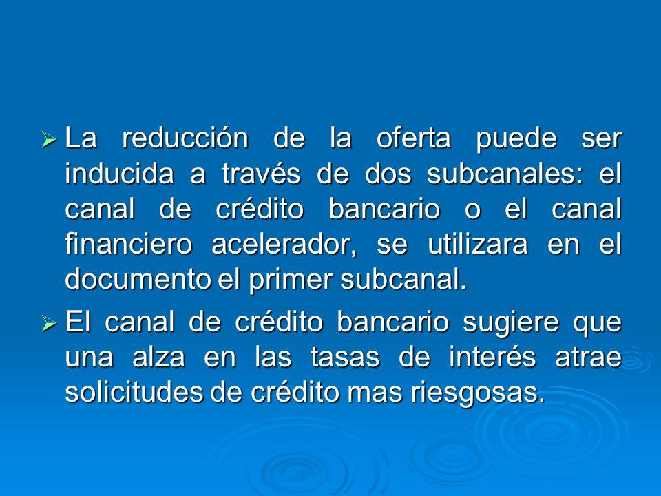 La reducción de la oferta puede ser inducida a través de dos subcanales: el canal de crédito bancario o el canal financiero acelerador, se utilizara en el documento el primer subcanal.