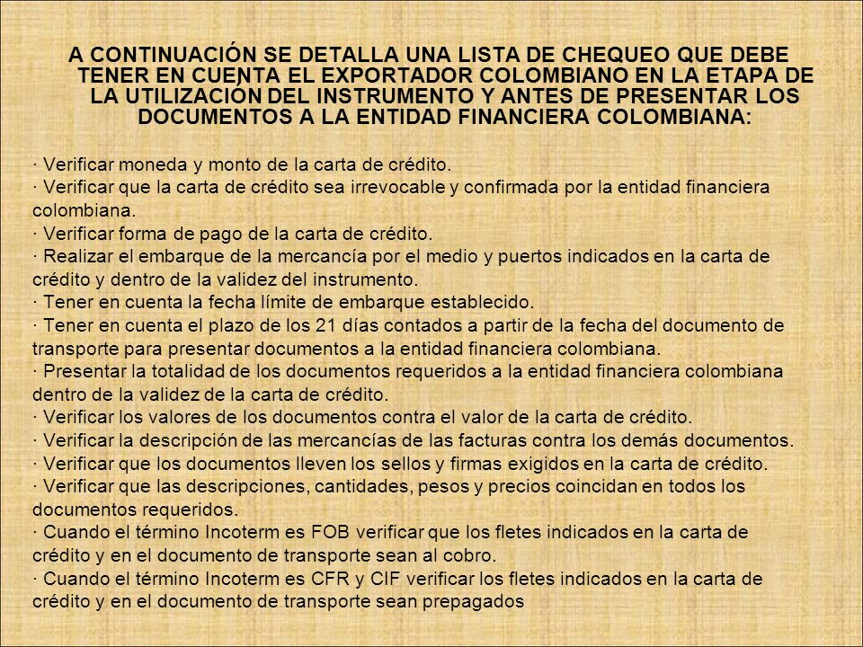 A CONTINUACIÓN SE DETALLA UNA LISTA DE CHEQUEO QUE DEBE TENER EN CUENTA EL EXPORTADOR COLOMBIANO EN LA ETAPA DE LA UTILIZACIÓN DEL INSTRUMENTO Y ANTES DE PRESENTAR LOS DOCUMENTOS A LA ENTIDAD FINANCIERA COLOMBIANA: