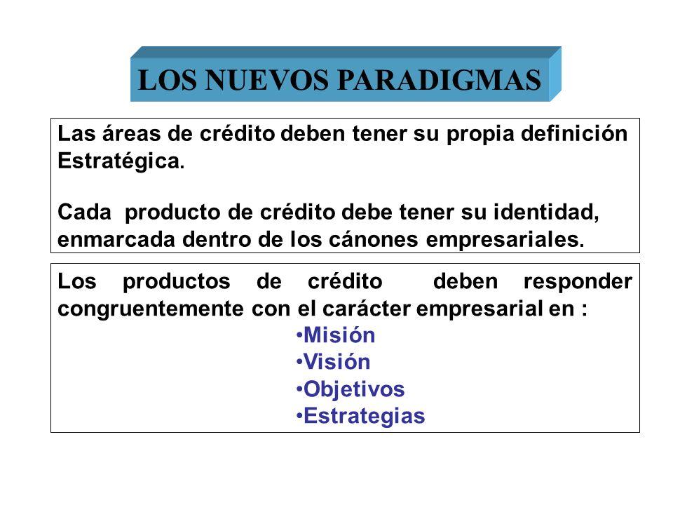 LOS NUEVOS PARADIGMAS Las áreas de crédito deben tener su propia definición. Estratégica. Cada producto de crédito debe tener su identidad,