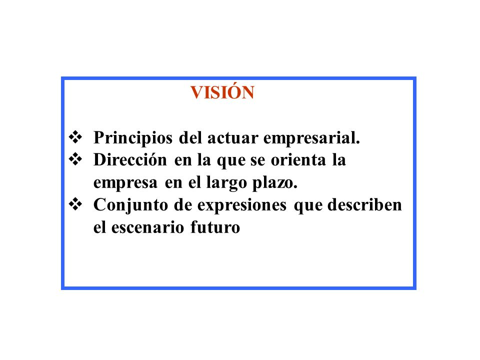 VISIÓN Principios del actuar empresarial. Dirección en la que se orienta la empresa en el largo plazo.