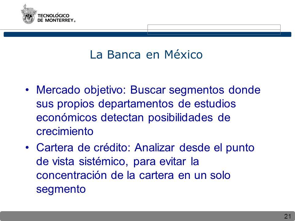 La Banca en México Mercado objetivo: Buscar segmentos donde sus propios departamentos de estudios económicos detectan posibilidades de crecimiento.