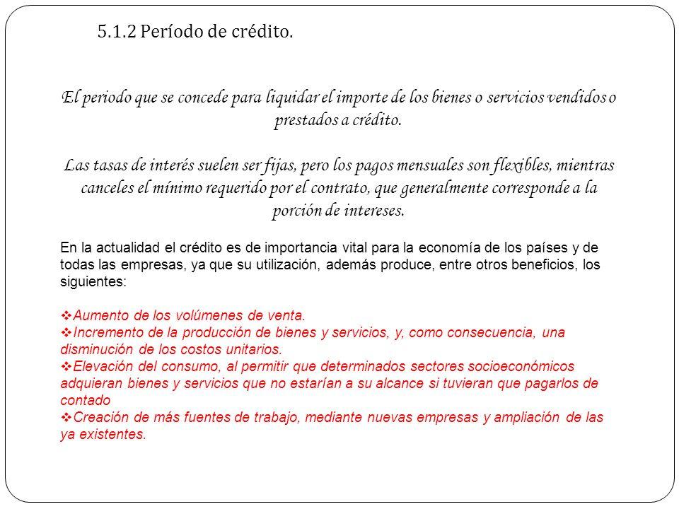 5.1.2 Período de crédito.El periodo que se concede para liquidar el importe de los bienes o servicios vendidos o prestados a crédito.