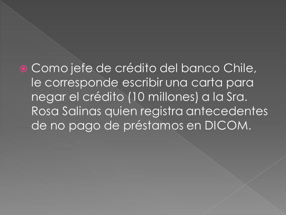 Como jefe de crédito del banco Chile, le corresponde escribir una carta para negar el crédito (10 millones) a la Sra.