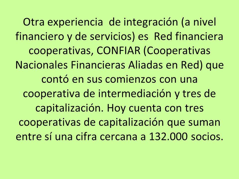 Otra experiencia de integración (a nivel financiero y de servicios) es Red financiera cooperativas, CONFIAR (Cooperativas Nacionales Financieras Aliadas en Red) que contó en sus comienzos con una cooperativa de intermediación y tres de capitalización.