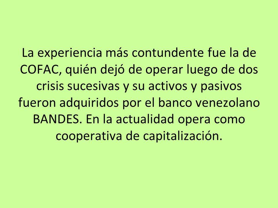 La experiencia más contundente fue la de COFAC, quién dejó de operar luego de dos crisis sucesivas y su activos y pasivos fueron adquiridos por el banco venezolano BANDES.
