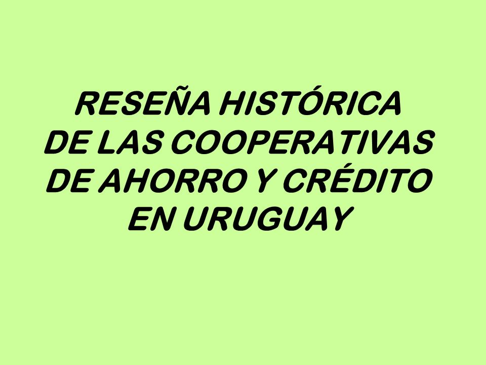 RESEÑA HISTÓRICA DE LAS COOPERATIVAS DE AHORRO Y CRÉDITO EN URUGUAY