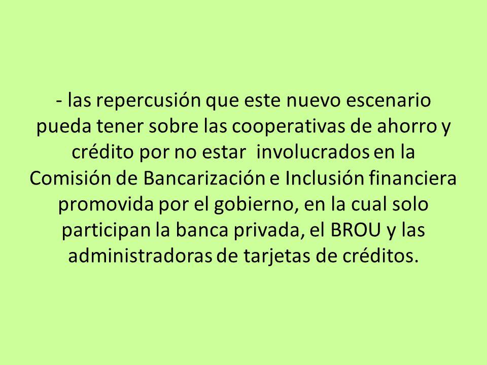 - las repercusión que este nuevo escenario pueda tener sobre las cooperativas de ahorro y crédito por no estar involucrados en la Comisión de Bancarización e Inclusión financiera promovida por el gobierno, en la cual solo participan la banca privada, el BROU y las administradoras de tarjetas de créditos.