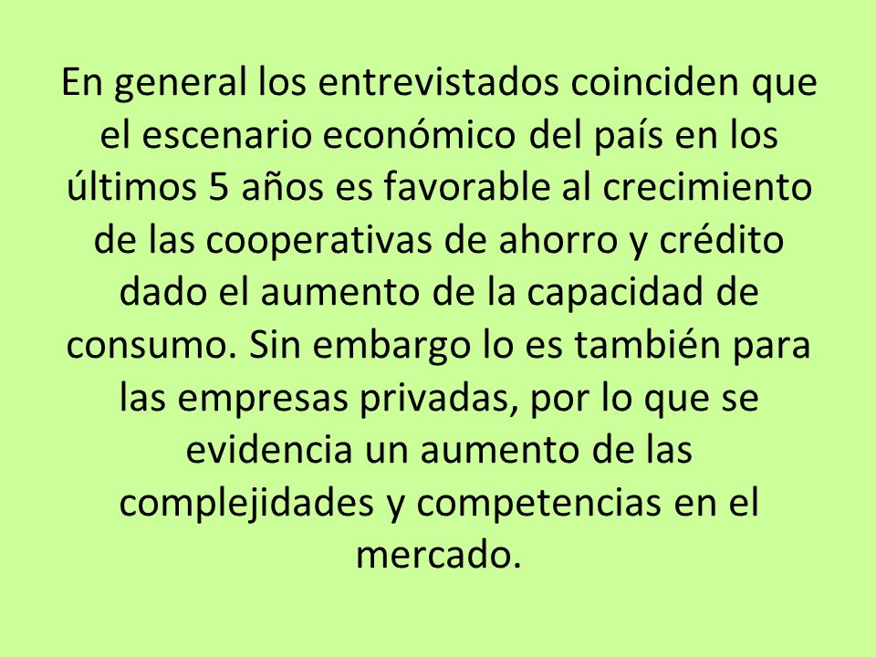 En general los entrevistados coinciden que el escenario económico del país en los últimos 5 años es favorable al crecimiento de las cooperativas de ahorro y crédito dado el aumento de la capacidad de consumo.