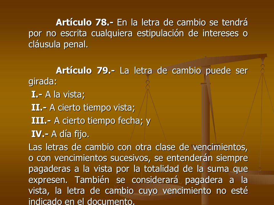 Artículo 78.- En la letra de cambio se tendrá por no escrita cualquiera estipulación de intereses o cláusula penal.