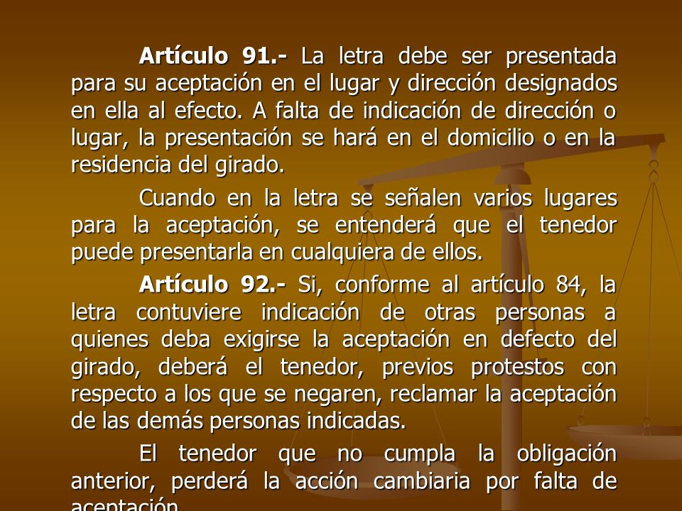 Artículo 91.- La letra debe ser presentada para su aceptación en el lugar y dirección designados en ella al efecto. A falta de indicación de dirección o lugar, la presentación se hará en el domicilio o en la residencia del girado.