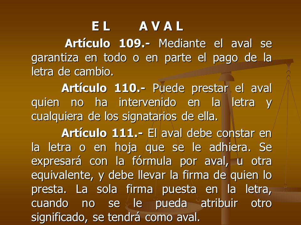 E L A V A L Artículo 109.- Mediante el aval se garantiza en todo o en parte el pago de la letra de cambio.