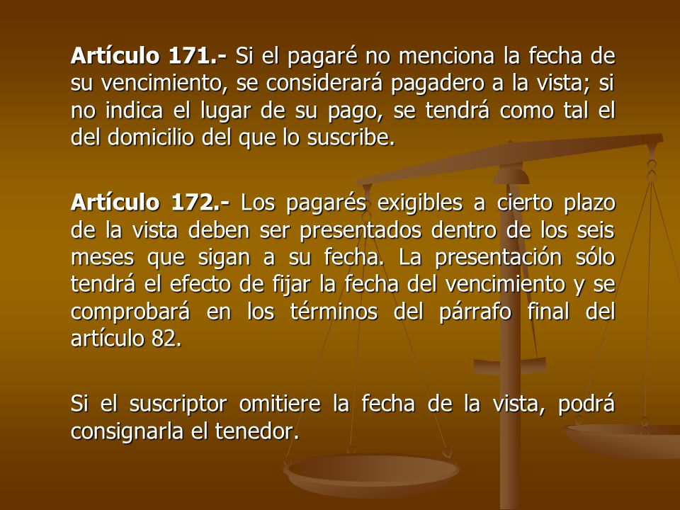 Artículo 171.- Si el pagaré no menciona la fecha de su vencimiento, se considerará pagadero a la vista; si no indica el lugar de su pago, se tendrá como tal el del domicilio del que lo suscribe.