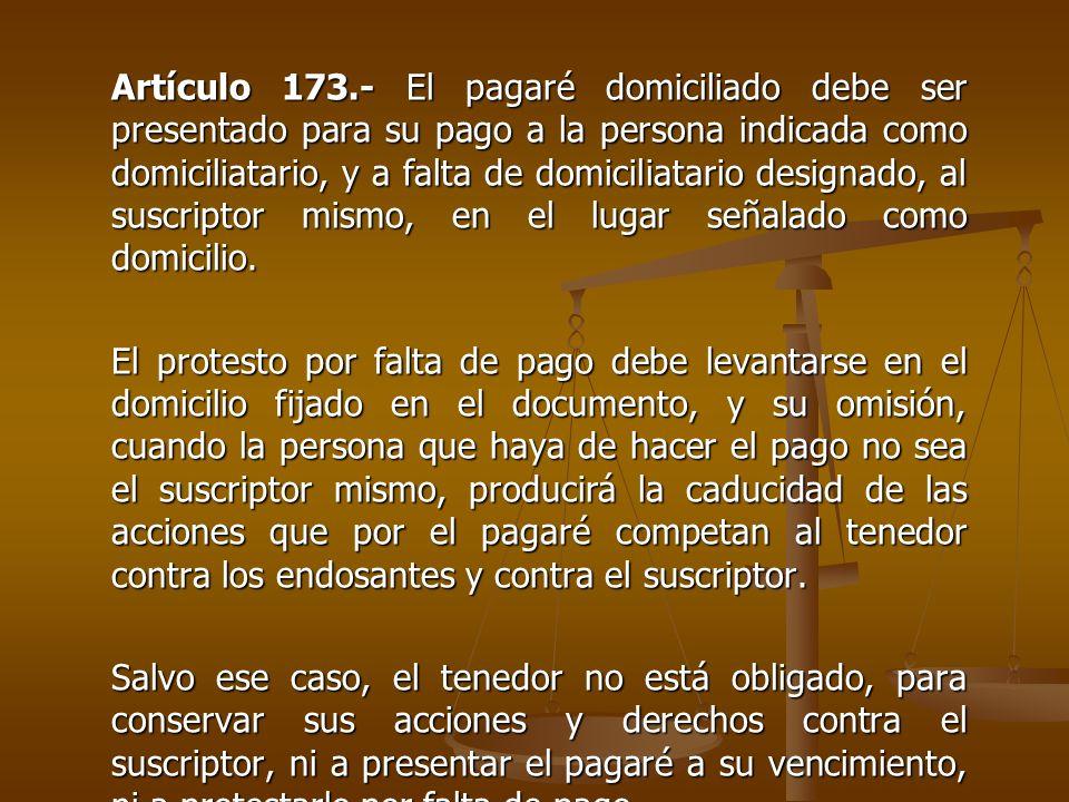 Artículo 173.- El pagaré domiciliado debe ser presentado para su pago a la persona indicada como domiciliatario, y a falta de domiciliatario designado, al suscriptor mismo, en el lugar señalado como domicilio.