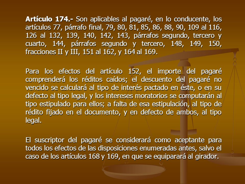 Artículo 174.- Son aplicables al pagaré, en lo conducente, los artículos 77, párrafo final, 79, 80, 81, 85, 86, 88, 90, 109 al 116, 126 al 132, 139, 140, 142, 143, párrafos segundo, tercero y cuarto, 144, párrafos segundo y tercero, 148, 149, 150, fracciones II y III, 151 al 162, y 164 al 169.