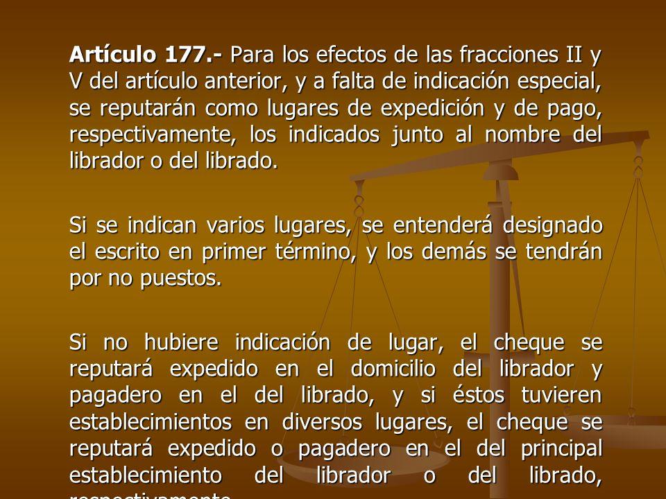 Artículo 177.- Para los efectos de las fracciones II y V del artículo anterior, y a falta de indicación especial, se reputarán como lugares de expedición y de pago, respectivamente, los indicados junto al nombre del librador o del librado.