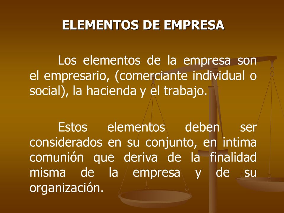 ELEMENTOS DE EMPRESA Los elementos de la empresa son el empresario, (comerciante individual o social), la hacienda y el trabajo.