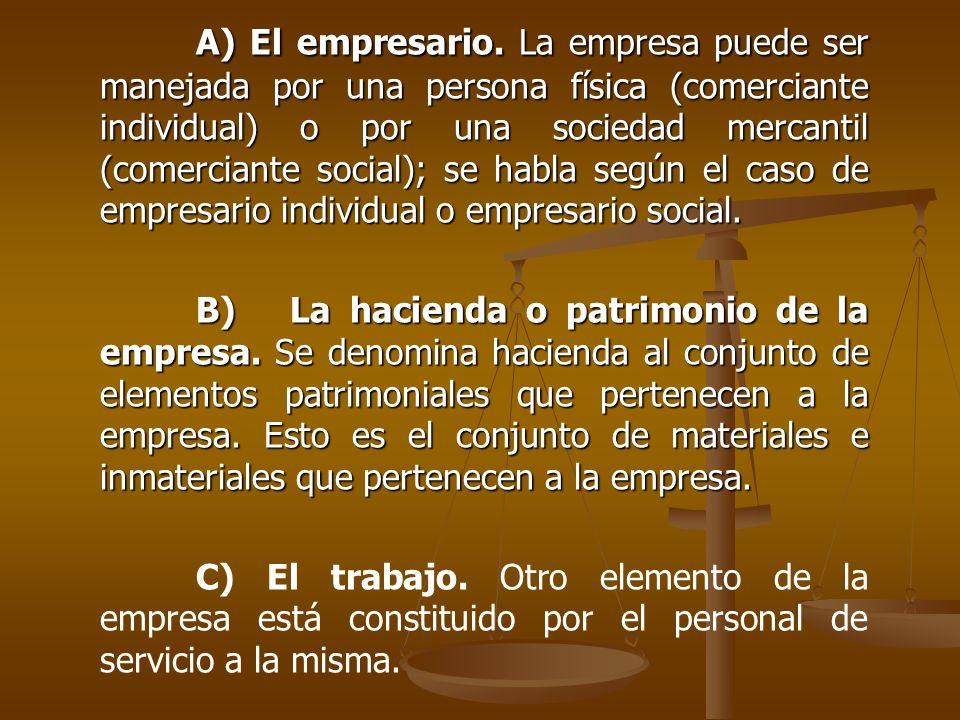 A) El empresario. La empresa puede ser manejada por una persona física (comerciante individual) o por una sociedad mercantil (comerciante social); se habla según el caso de empresario individual o empresario social.