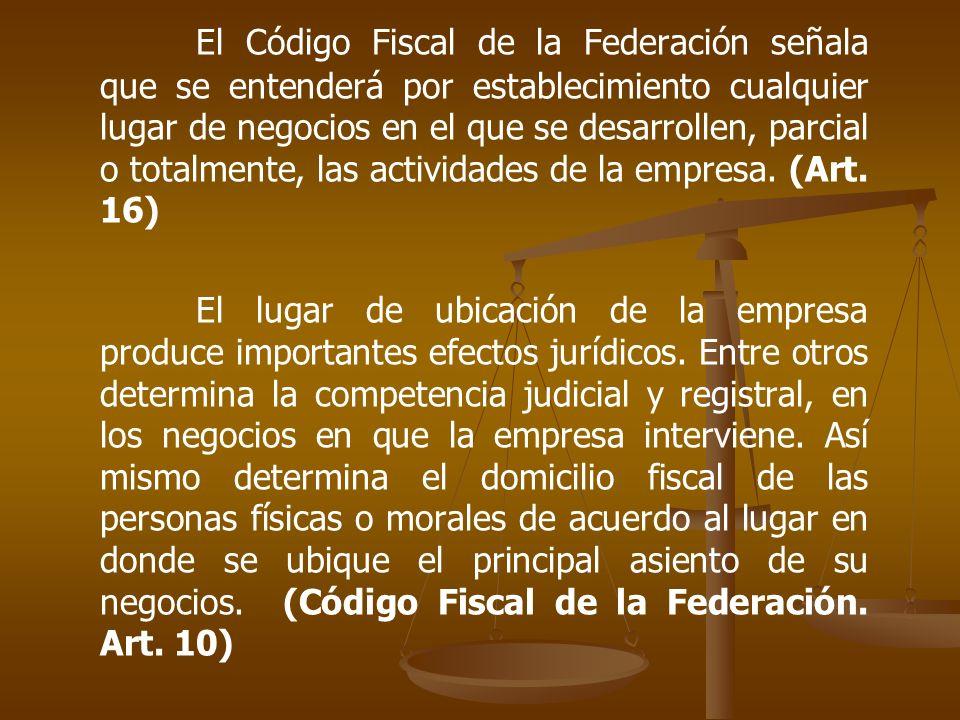 El Código Fiscal de la Federación señala que se entenderá por establecimiento cualquier lugar de negocios en el que se desarrollen, parcial o totalmente, las actividades de la empresa. (Art. 16)