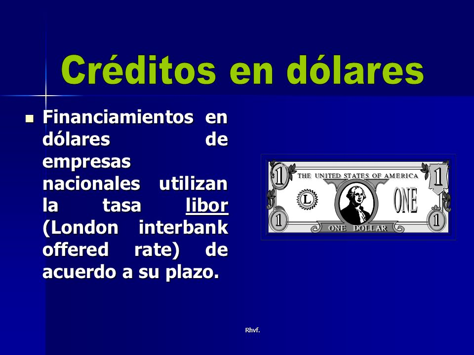 Créditos en dólares Financiamientos en dólares de empresas nacionales utilizan la tasa libor (London interbank offered rate) de acuerdo a su plazo.