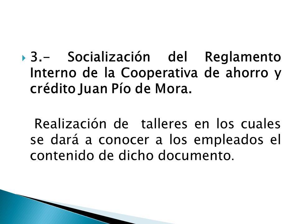 3.- Socialización del Reglamento Interno de la Cooperativa de ahorro y crédito Juan Pío de Mora.