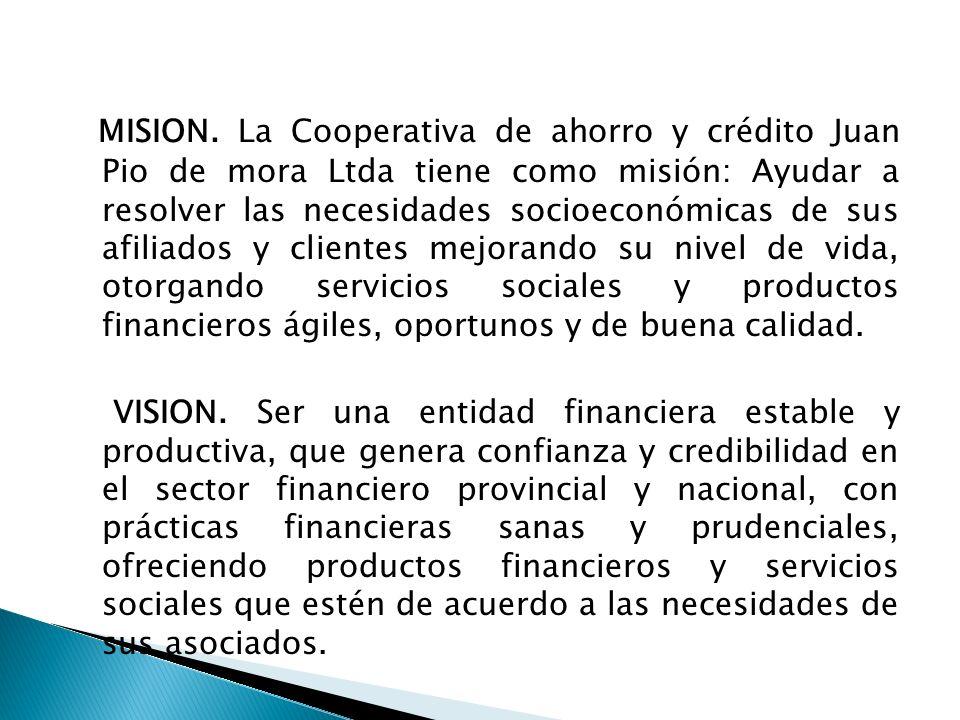 MISION. La Cooperativa de ahorro y crédito Juan Pio de mora Ltda tiene como misión: Ayudar a resolver las necesidades socioeconómicas de sus afiliados y clientes mejorando su nivel de vida, otorgando servicios sociales y productos financieros ágiles, oportunos y de buena calidad.