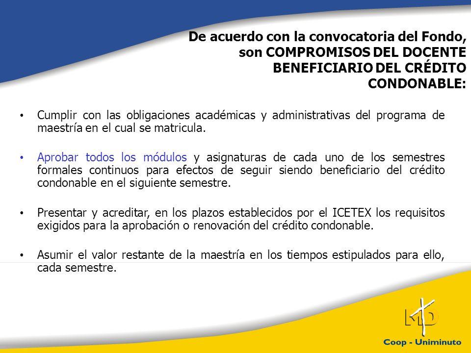 De acuerdo con la convocatoria del Fondo, son COMPROMISOS DEL DOCENTE BENEFICIARIO DEL CRÉDITO CONDONABLE:
