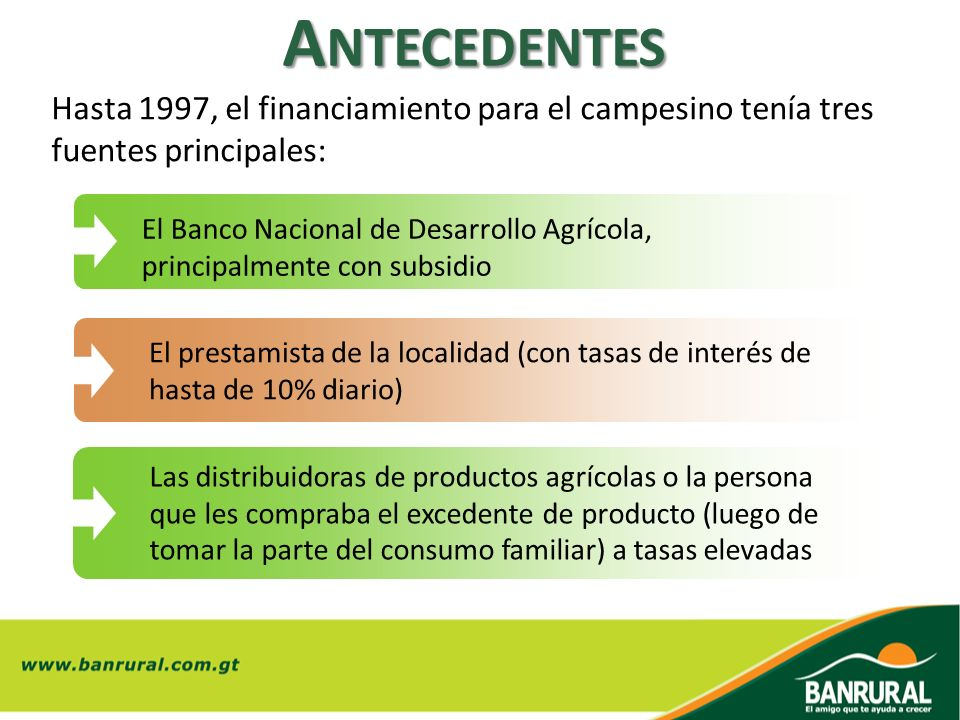 Antecedentes Hasta 1997, el financiamiento para el campesino tenía tres fuentes principales: