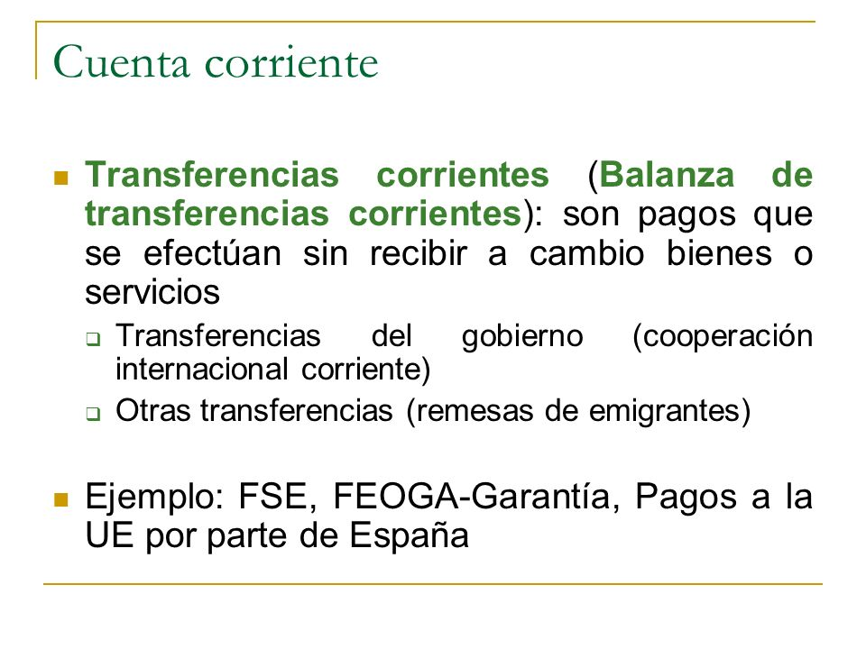 Cuenta corriente Transferencias corrientes (Balanza de transferencias corrientes): son pagos que se efectúan sin recibir a cambio bienes o servicios.