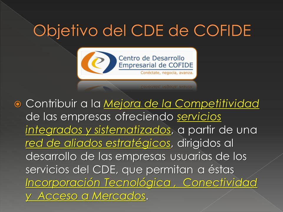 Contribuir a la Mejora de la Competitividad de las empresas ofreciendo servicios integrados y sistematizados, a partir de una red de aliados estratégicos, dirigidos al desarrollo de las empresas usuarias de los servicios del CDE, que permitan a éstas Incorporación Tecnológica , Conectividad y Acceso a Mercados.
