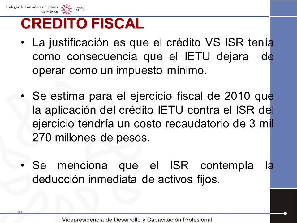 CREDITO FISCAL La justificación es que el crédito VS ISR tenía como consecuencia que el IETU dejara de operar como un impuesto mínimo.