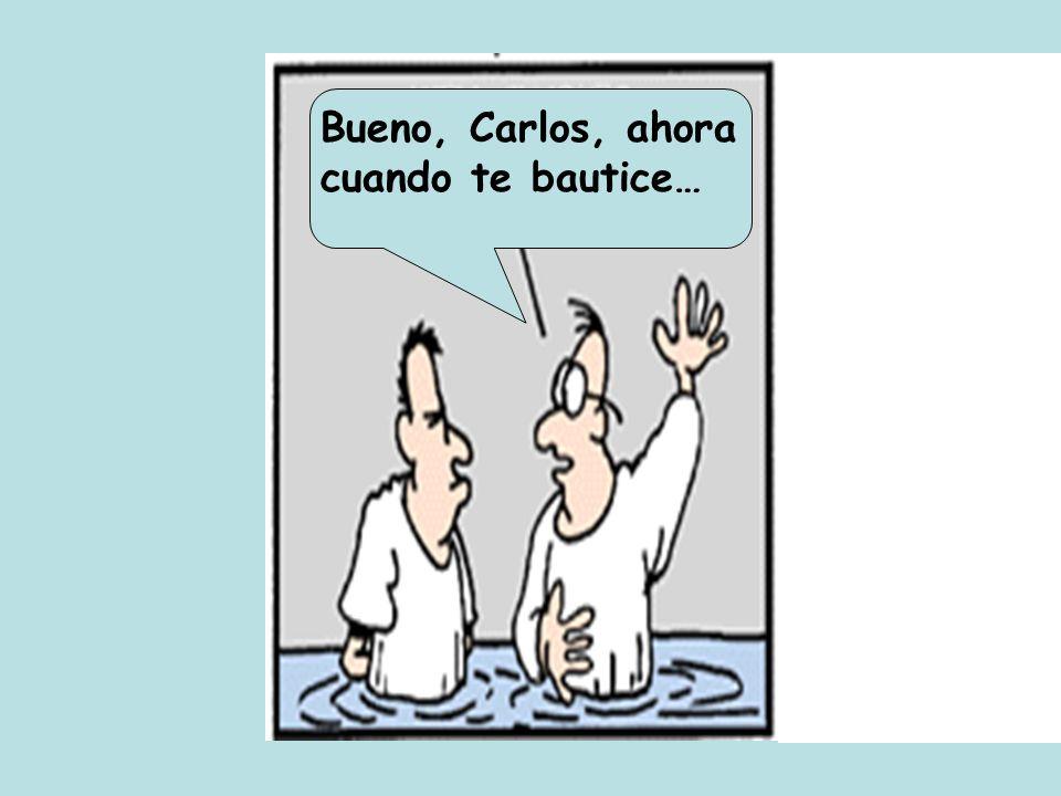 Bueno, Carlos, ahora cuando te bautice…