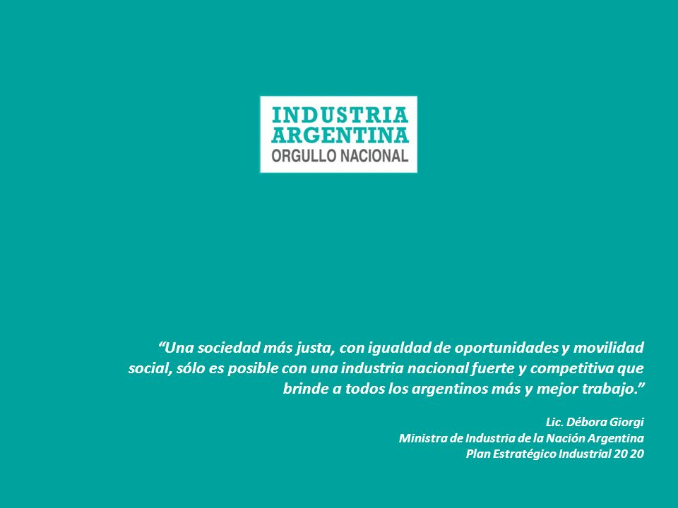 Una sociedad más justa, con igualdad de oportunidades y movilidad social, sólo es posible con una industria nacional fuerte y competitiva que brinde a todos los argentinos más y mejor trabajo.
