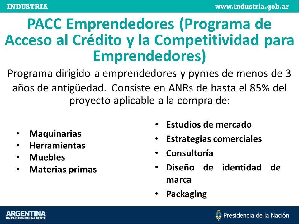 PACC Emprendedores (Programa de Acceso al Crédito y la Competitividad para Emprendedores) Programa dirigido a emprendedores y pymes de menos de 3 años de antigüedad. Consiste en ANRs de hasta el 85% del proyecto aplicable a la compra de: